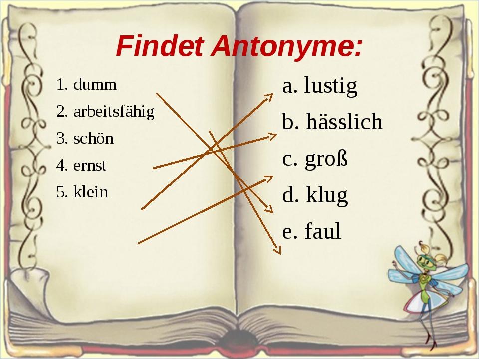 Findet Antonyme: 1. dumm 2. arbeitsfähig 3. schön 4. ernst 5. klein a. lus...