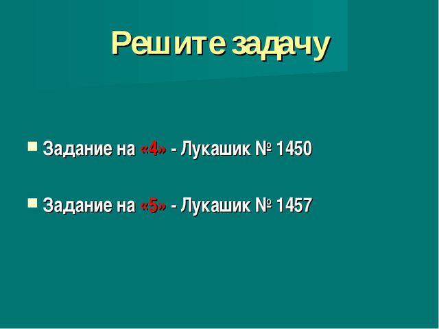 Решите задачу Задание на «4» - Лукашик № 1450 Задание на «5» - Лукашик № 1457