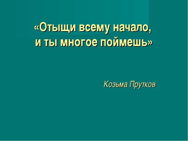 «Отыщи всему начало, и ты многое поймешь» Козьма Прутков