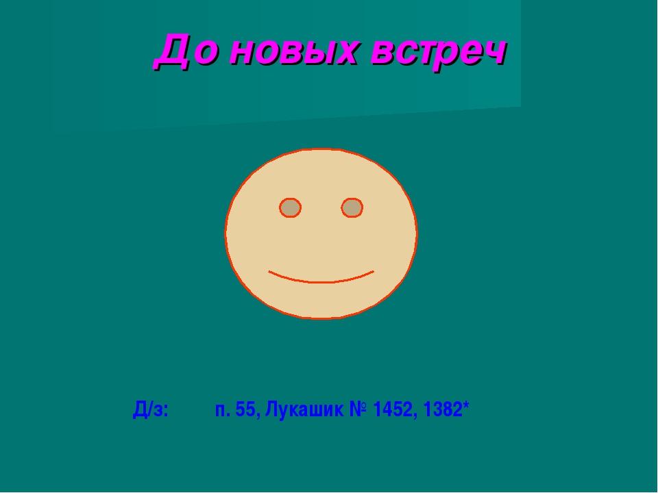 До новых встреч Д/з: п. 55, Лукашик № 1452, 1382*
