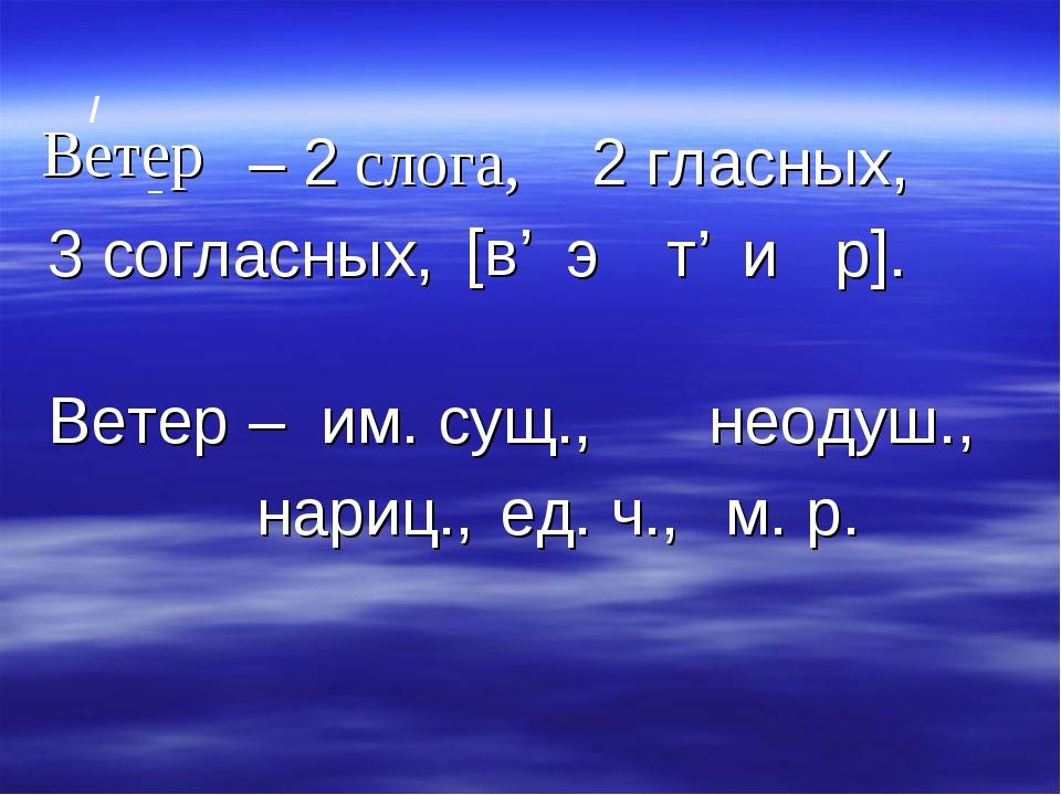 / Ветер – 2 слога, _ 2 гласных, 3 согласных, [в' э и Ветер – им. сущ., неодуш...