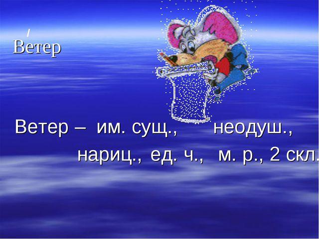 / Ветер Ветер – им. сущ., неодуш., нариц., ед. ч., м. р., 2 скл.
