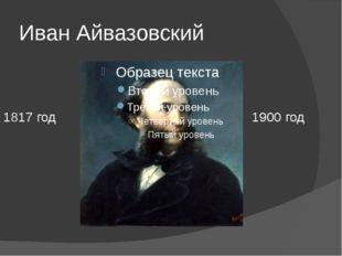 Иван Айвазовский 1817 год 1900 год Ребёнком он играл на берегу своей родной Ф