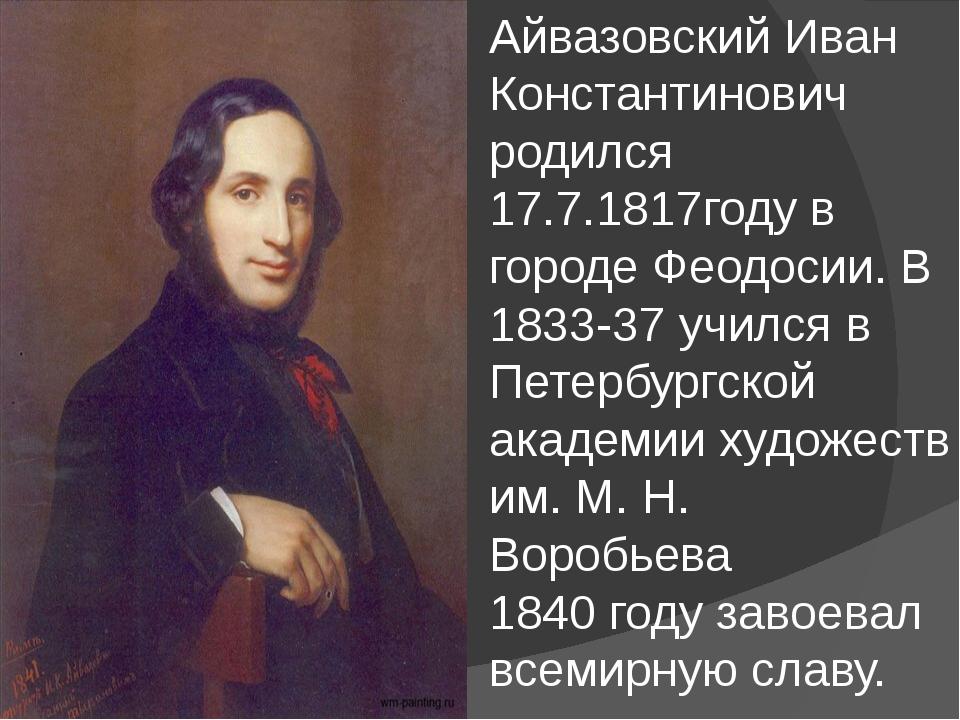 Айвазовский Иван Константинович родился 17.7.1817году в городе Феодосии. В 1...