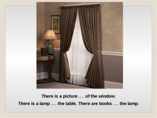 There is a picture …. of the window. There is a lamp …. the table. There are
