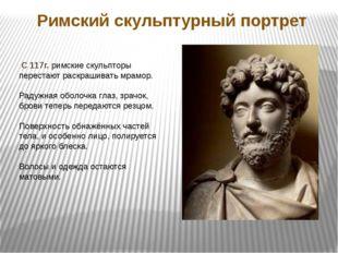 Римский скульптурный портрет С 117г. римские скульпторы перестают раскрашиват