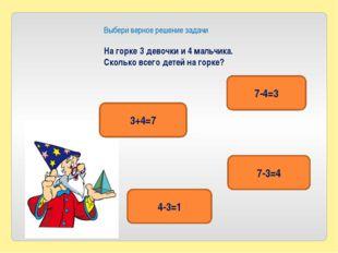 Выбери верное решение задачи На горке 3 девочки и 4 мальчика. Сколько всего д