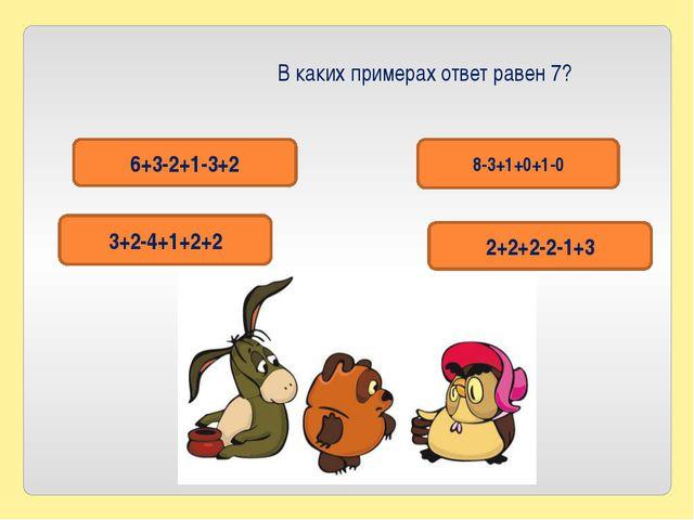 В каких примерах ответ равен 7? 6+3-2+1-3+2 2+2+2-2-1+3 8-3+1+0+1-0 3+2-4+1+2+2