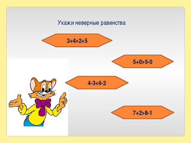 Укажи неверные равенства 3+4>2+5 5+0>5-0 4-38-1