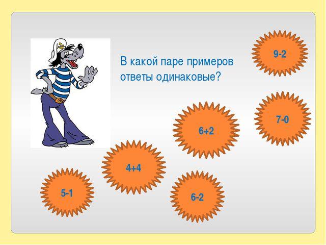 В какой паре примеров ответы одинаковые? 7-0 9-2 5-1 6-2 4+4 6+2