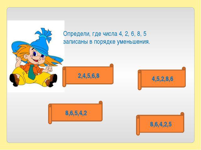 Определи, где числа 4, 2, 6, 8, 5 записаны в порядке уменьшения. 2,4,5,6,8 4,...