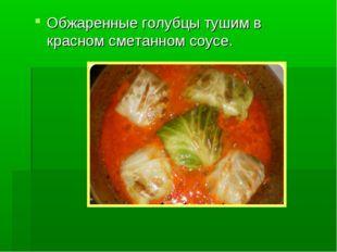 Обжаренные голубцы тушим в красном сметанном соусе.