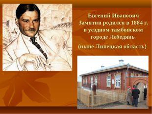 Евгений Иванович Замятинродился в1884г. в уездном тамбовском городеЛебедя