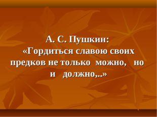 А. С. Пушкин: «Гордиться славою своих предков не только можно, но и должно,..»