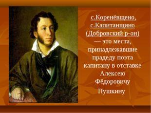 с.Коренёвщено, с.Капитанщино (Добровский р-он) — это места, принадлежавшие п