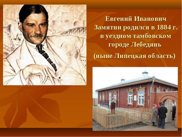 Евгений Иванович Замятинродился в1884г. в уездном тамбовском городеЛебедя...