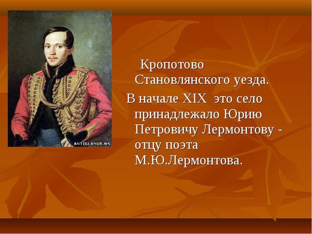 Кропотово Становлянского уезда. В начале XIX это село принадлежало Юрию Петр...