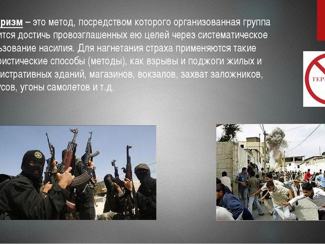 Терроризм – это метод, посредством которого организованная группа стремится...
