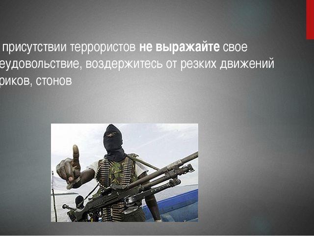 в присутствии террористов не выражайте свое неудовольствие, воздержитесь от...