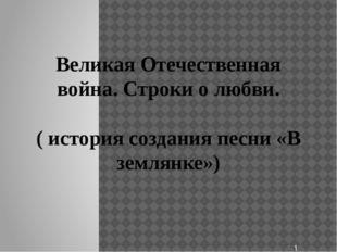 Великая Отечественная война. Строки о любви. ( история создания песни «В земл