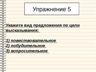 Упражнение 5 Укажите вид предложения по цели высказывания: 1) повествователь