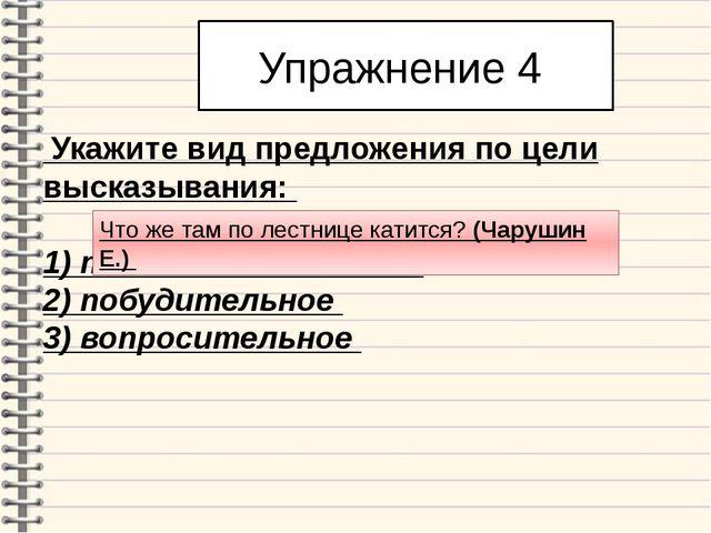 Упражнение 4 Укажите вид предложения по цели высказывания: 1) повествователь...