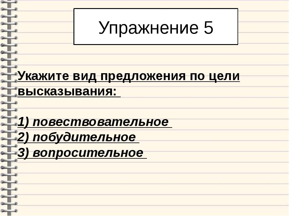Упражнение 5 Укажите вид предложения по цели высказывания: 1) повествователь...