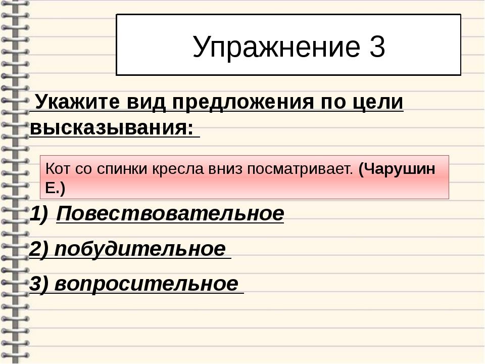 Упражнение 3 Укажите вид предложения по цели высказывания: Повествовательное...