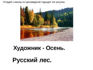 Художник - Осень. Русский лес. Отгадай к какому из произведений подходят эти