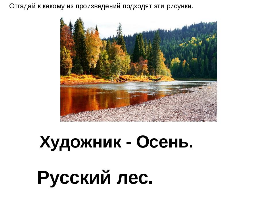 Художник - Осень. Русский лес. Отгадай к какому из произведений подходят эти...