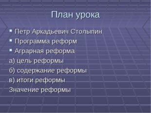 План урока Петр Аркадьевич Столыпин Программа реформ Аграрная реформа а) цель