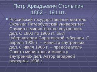 Петр Аркадьевич Столыпин 1862 – 1911гг. Российский государственный деятель. О