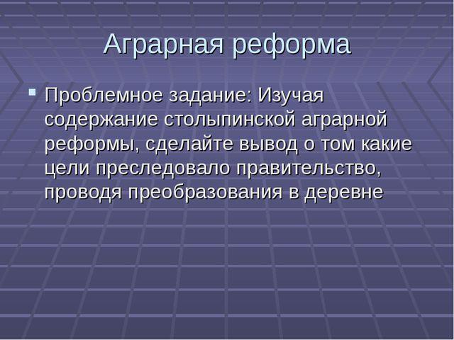 Аграрная реформа Проблемное задание: Изучая содержание столыпинской аграрной...