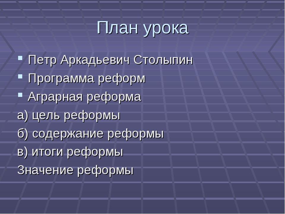 План урока Петр Аркадьевич Столыпин Программа реформ Аграрная реформа а) цель...