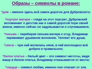 Образы – символы в романе: *дом – именно здесь всё самое дорогое для Дубровск