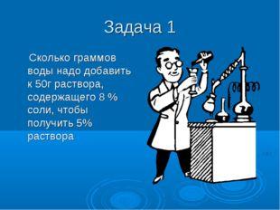 Задача 1 Сколько граммов воды надо добавить к 50г раствора, содержащего 8 % с