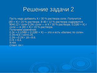 Решение задачи 2 Пусть надо добавить Х г 30 % раствора соли. Получится (80 +
