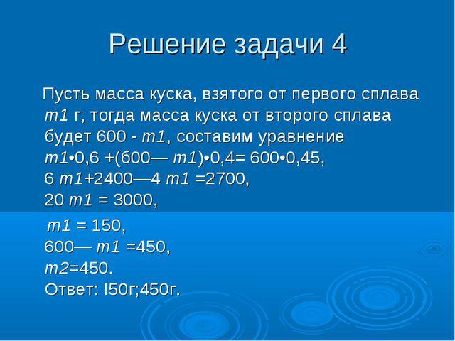 Решение задачи 4 Пусть масса куска, взятого от первого сплава т1 г, тогда мас...