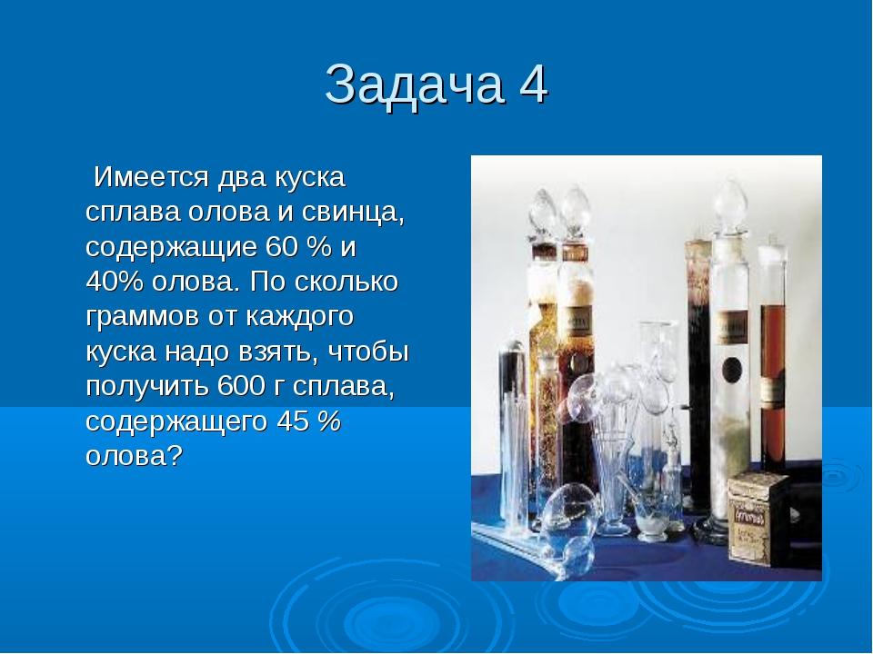 Задача 4 Имеется два куска сплава олова и свинца, содержащие 60 % и 40% олова...