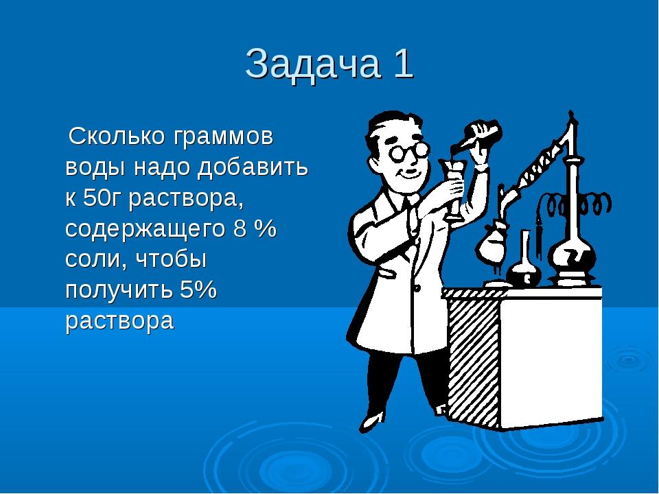 Задача 1 Сколько граммов воды надо добавить к 50г раствора, содержащего 8 % с...