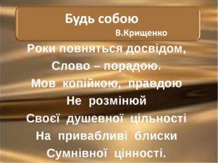 Роки повняться досвідом, Слово – порадою. Мов копійкою, правдою Не розмінюй С