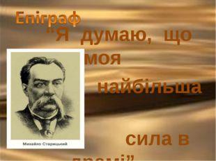 """""""Я думаю, що моя найбільша сила в драмі"""" М.Старицький"""