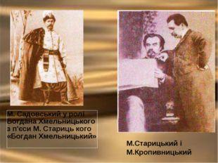 М.Старицький і М.Кропивницький М. Садовський у ролі Богдана Хмельницького з п