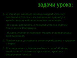 а) Изучить главные черты географического положения России и их влияние на при