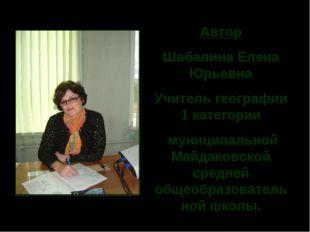 Автор Шабалина Елена Юрьевна Учитель географии 1 категории муниципальной Майд