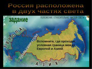 Вспомните, где проходит условная граница между Европой и Азией.