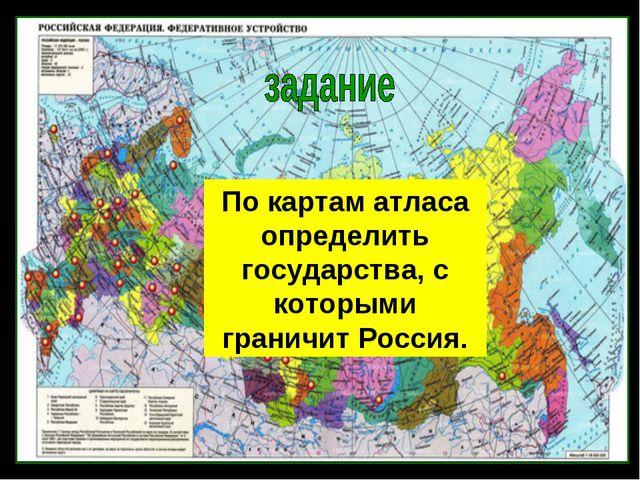 По картам атласа определить государства, с которыми граничит Россия.
