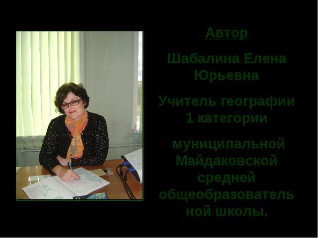 Автор Шабалина Елена Юрьевна Учитель географии 1 категории муниципальной Майд...