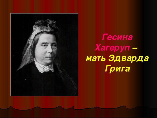 Гесина Хагеруп – мать Эдварда Грига