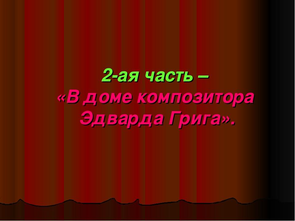 2-ая часть – «В доме композитора Эдварда Грига».